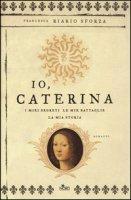 Io, Caterina. I miei segreti, le mie battaglie, la mia storia - Riario Sforza Francesca