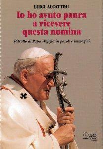 Copertina di 'Io ho avuto paura a ricevere questa nomina. Ritratto di papa Wojtyla in parole e immagini'
