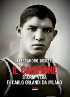 Il campione. Storia vera di Carlo Orlandi da Milano - Bisozzi Alessandro
