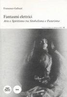 Fantasmi elettrici. Arte e spiritismo tra simbolismo e futurismo - Galluzzi Francesco