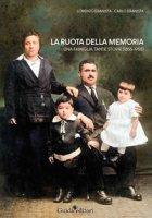 La ruota della memoria. Una famiglia, tante storie (1855-1955) - Ebanista Lorenzo, Ebanista Carlo
