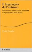 Il linguaggio dell'autismo. Studi sulla comunicazione silenziosa e la pragmatica delle parole - Pennisi Paola