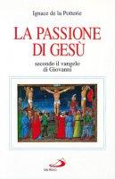 La passione di Gesù secondo il Vangelo di Giovanni. Testo e spirito - La Potterie Ignace de