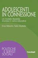 Adolescenti in connessione. Un modello flessibile di presa in carico educativa - Mirarchi Enzo, Sbattella Fabio