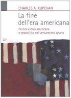 La fine dell'era americana. Politica estera americana e geopolitica nel ventunesimo secolo - Kupchan Charles A.