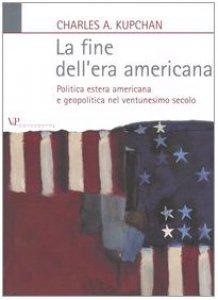 Copertina di 'La fine dell'era americana. Politica estera americana e geopolitica nel ventunesimo secolo'