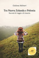 Tra Nuova Zelanda e Polonia. Racconti di viaggio e di rinascita - Molinari Giuliana