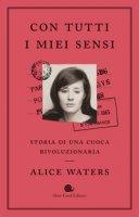 Con tutti i miei sensi. Storia di una cuoca rivoluzionaria - Waters Alice, Mueller Cristina, Carrau Bob