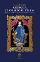 L' enigma di Filippo il Bello. Il re di Francia che umiliò il papato e distrusse i Templari - Favier Jean