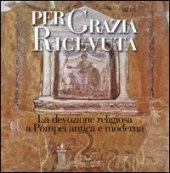 Per grazia ricevuta. La devozione religiosa a Pompei antica e moderna. Catalogo della mostra (Pompei, 29 aprile-27 novembre 2016). Ediz. illustrata