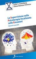 La supervisione nella psicoterapia focalizzata sulle emozioni. Elementi essenziali - Greenberg Leslie S., Tomescu Liliana Ramona