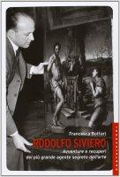 Rodolfo Siviero. Avventure e recuperi del più grande agente segreto dell'arte. - Francesca Bottari