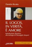 Logos, in verità, è amore (Il). Introduzione filosofica alla teologia di Pierangelo Sequeri - Daniela Ricotta
