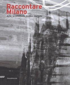 Copertina di 'Raccontare Milano. Arte, architettura, media e mercato. Ediz. a colori'