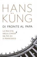 Di fronte al papa. La mia vita nella Chiesa da Pio XII a Francesco - Hans Küng