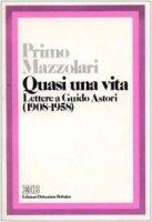 Quasi una vita. Lettere a Guido Astori (1908-1958) - Mazzolari Primo