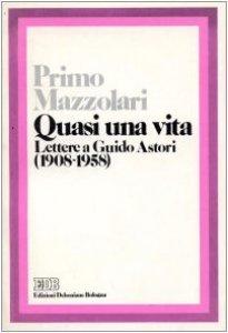 Copertina di 'Quasi una vita. Lettere a Guido Astori (1908-1958)'