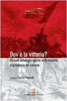 Dov'è la vittoria? Piccola antologia aperta sulla miseria e la fallacia del vincere - Peyretti Enrico