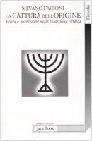 La cattura dell'origine. Verità e narrazione nella tradizione ebraica - Facioni Silvano