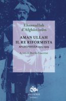 Aman Ullah, il re riformista. Afghanistan 1919-1929 - Ehsanullah d'Afghanistan