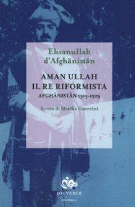 Copertina di 'Aman Ullah, il re riformista. Afghanistan 1919-1929'