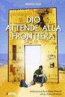Dio attende alla frontiera - Zilio Renato