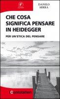 Che cosa significa pensare in Heidegger. Per un'etica del pensare - Serra Danilo