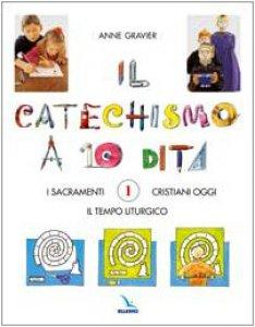 Copertina di 'Il catechismo a 10 dita (Il).  Vol. 1: I sacramenti. Il Tempo Liturgico. Cristiano d'oggi'