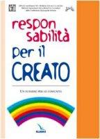 Responsabilit� per il creato. Un sussidio per le comunit� - Ufficio nazionale problemi sociali CEI