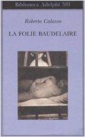 La Folie Baudelaire. Ediz. italiana - Calasso Roberto