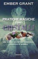 Pratiche magiche con i cristalli. Usi magici di pietre, cristalli, minerali e sabbia - Grant Ember