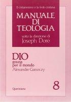 Manuale di teologia [vol_8] / Dio grazia per il mondo - Ganoczy Alexandre
