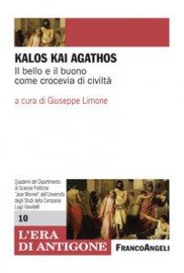Copertina di 'Kalòs kai agathòs. Il bello e il buono come crocevia di civiltà'