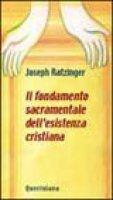 Il fondamento sacramentale dell'esistenza cristiana - Benedetto XVI (Joseph Ratzinger)