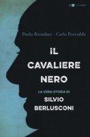 Il cavaliere nero. La vera storia di Silvio Berlusconi - Biondani Paolo, Porcedda Carlo