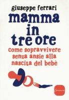 Mamma in tre ore. Come sopravvivere senza ansie alla nascita del bebè - Ferrari Giuseppe