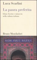La paura preferita. Islam: fascino e minaccia nella cultura italiana - Scarlini Luca