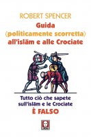 Guida (politicamente scorretta) all'islam e alle Crociate - Robert Spencer