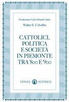 Cattolici, politica e società in Piemonte tra '800 e '900 - Crivellin Walter E.