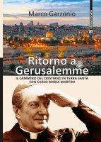 Ritorno a Gerusalemme. Il cammino del cristiano in Terra Santa con Carlo Maria Martini - Marco Garzonio