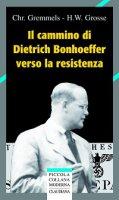 Il cammino di Dietrich Bonhoeffer nella Resistenza - Gremmels Christian, Grosse Heinrich W.