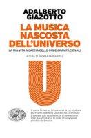 La musica nascosta dell'universo. La mia vita a caccia delle onde gravitazionali - Giazotto Adalberto