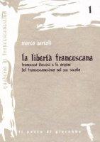 La libertà francescana. Francesco d'Assisi e le origini del francescanesimo nel XII secolo - Bartoli Marco