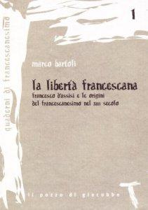 Copertina di 'La libertà francescana. Francesco d'Assisi e le origini del francescanesimo nel XII secolo'