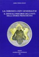 La Chronica XXIV Generalium. Il difficile percorso dell'unità nella storia francescana - Dolso M. Teresa