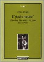 """Il """"partito romano"""". Politica italiana, Chiesa cattolica e Curia romana da Pio XII a Paolo VI - Andrea Riccardi"""