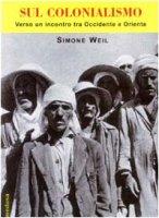 Sul colonialismo. Verso un incontro tra Occidente e Oriente - Weil Simone