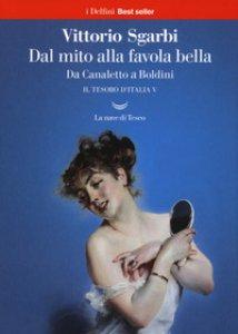 Copertina di 'Dal mito alla favola bella. Da Canaletto a Boldini. Il tesoro d'Italia'