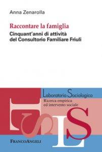 Copertina di 'Raccontare la famiglia. Cinquant'anni di attività del Consultorio Familiare Friuli'