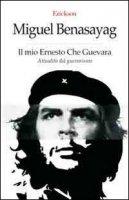 Il mio Ernesto Che Guevara. Attualità del guevarismo - Benasayag Miguel